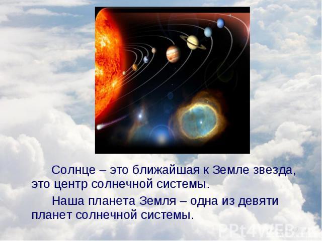 Солнце – это ближайшая к Земле звезда, это центр солнечной системы. Солнце – это ближайшая к Земле звезда, это центр солнечной системы. Наша планета Земля – одна из девяти планет солнечной системы.