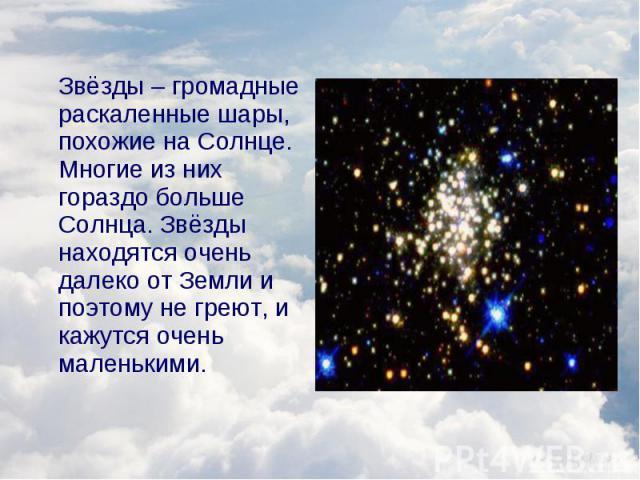 Звёзды – громадные раскаленные шары, похожие на Солнце. Многие из них гораздо больше Солнца. Звёзды находятся очень далеко от Земли и поэтому не греют, и кажутся очень маленькими. Звёзды – громадные раскаленные шары, похожие на Солнце. Многие из них…