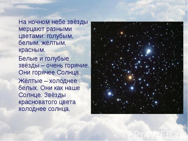 На ночном небе звёзды мерцают разными цветами: голубым, белым, жёлтым, красным. На ночном небе звёзды мерцают разными цветами: голубым, белым, жёлтым, красным. Белые и голубые звёзды – очень горячие. Они горячее Солнца. Жёлтые – холоднее белых. Они …