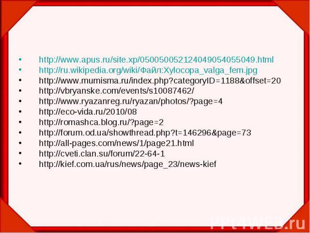 http://www.apus.ru/site.xp/050050052124049054055049.html http://www.apus.ru/site.xp/050050052124049054055049.html http://ru.wikipedia.org/wiki/Файл:Xylocopa_valga_fem.jpg http://www.mumisma.ru/index.php?categoryID=1188&offset=20 http://vbryanske…