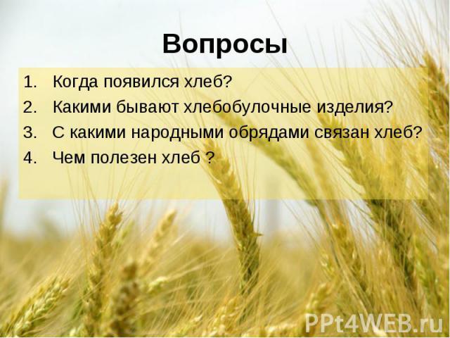 Когда появился хлеб? Когда появился хлеб? Какими бывают хлебобулочные изделия? С какими народными обрядами связан хлеб? Чем полезен хлеб ?