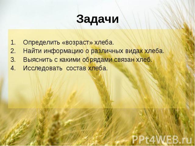 Определить «возраст» хлеба. Найти информацию о различных видах хлеба. Выяснить с какими обрядами связан хлеб. Исследовать состав хлеба.