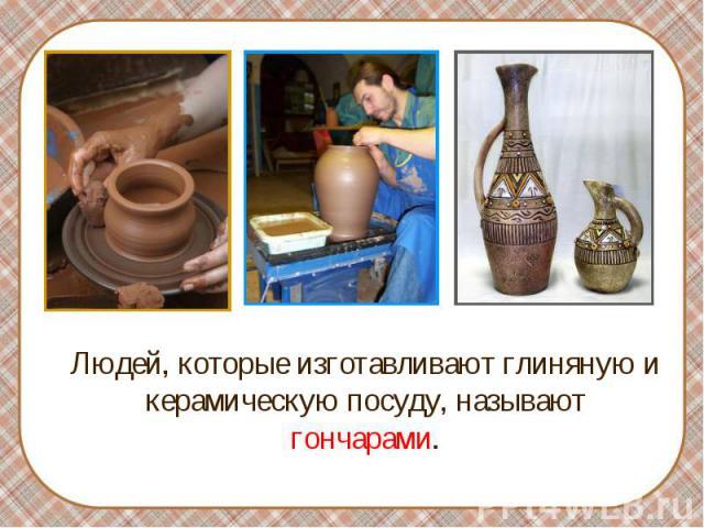 Людей, которые изготавливают глиняную и керамическую посуду, называют гончарами. Людей, которые изготавливают глиняную и керамическую посуду, называют гончарами.