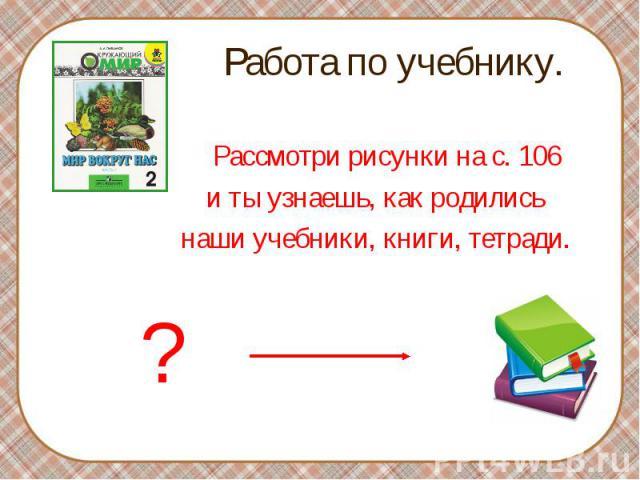 Рассмотри рисунки на с. 106 Рассмотри рисунки на с. 106 и ты узнаешь, как родились наши учебники, книги, тетради.