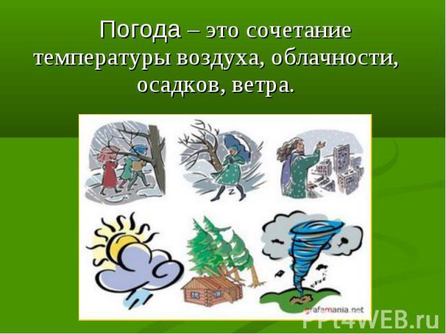 Погода – это сочетание температуры воздуха, облачности, осадков, ветра. Погода – это сочетание температуры воздуха, облачности, осадков, ветра.