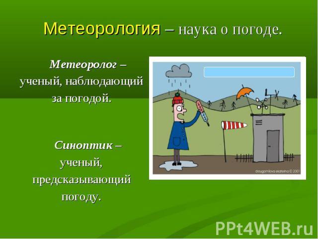 Метеоролог – ученый, наблюдающий за погодой. Метеоролог – ученый, наблюдающий за погодой. Синоптик – ученый, предсказывающий погоду.