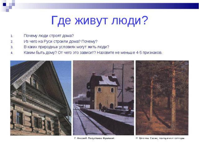 Почему люди строят дома? Почему люди строят дома? Из чего на Руси строили дома? Почему? В каких природных условиях могут жить люди? Каким быть дому? От чего это зависит? Назовите не меньше 4-5 признаков.