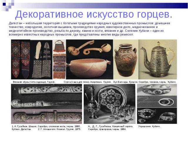 Дагестан – небольшая территория с богатыми традициями народных художественных промыслов: домашнее ткачество, ковроделие, золотная вышивка, производство оружия, ювелирное дело, медночеканное и меднолитейное производство, резьба по дереву, камню и кос…