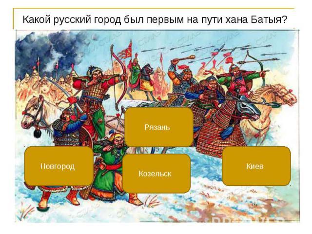 Какой русский город был первым на пути хана Батыя? Какой русский город был первым на пути хана Батыя?