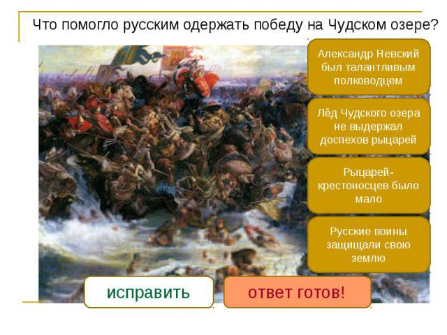 Что помогло русским одержать победу на Чудском озере? Что помогло русским одержать победу на Чудском озере?