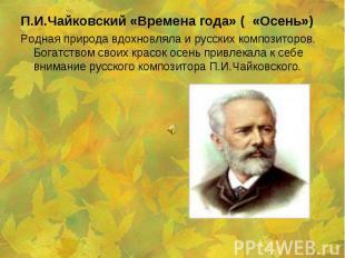 Родная природа вдохновляла и русских композиторов. Богатством своих красок осень