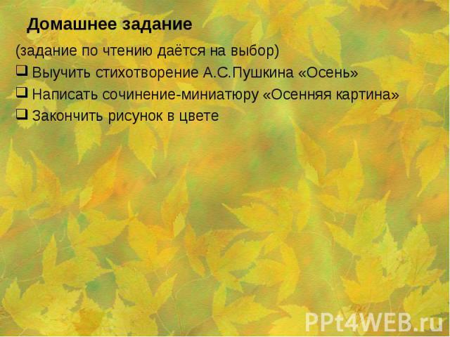 (задание по чтению даётся на выбор) (задание по чтению даётся на выбор) Выучить стихотворение А.С.Пушкина «Осень» Написать сочинение-миниатюру «Осенняя картина» Закончить рисунок в цвете