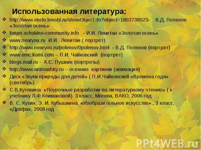 http://www.enclo.lenobl.ru/showObject.do?object=1803738023- В.Д. Поленов «Золотая осень» http://www.enclo.lenobl.ru/showObject.do?object=1803738023- В.Д. Поленов «Золотая осень» forum.schukino-community.info - И.И. Левитан «Золотая осень» www.nearyo…