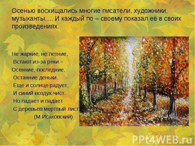 Не жаркие, не летние, Встают из-за реки – Осенние, последние, Останние деньки. Еще и солнце радует, И синий воздух чист. Но падает и падает С деревьев мертвый лист. (М.Исаковский)