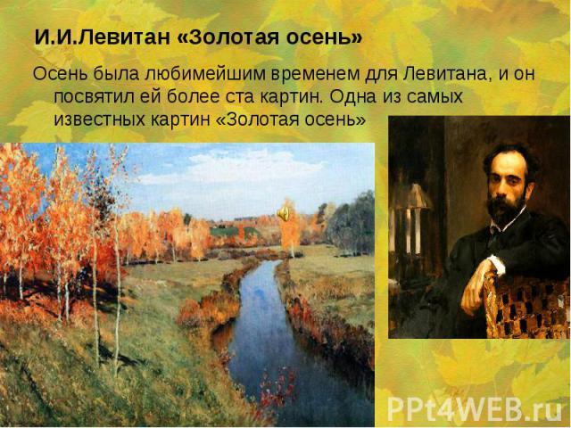 Осень была любимейшим временем для Левитана, и он посвятил ей более ста картин. Одна из самых известных картин «Золотая осень» Осень была любимейшим временем для Левитана, и он посвятил ей более ста картин. Одна из самых известных картин «Золотая осень»