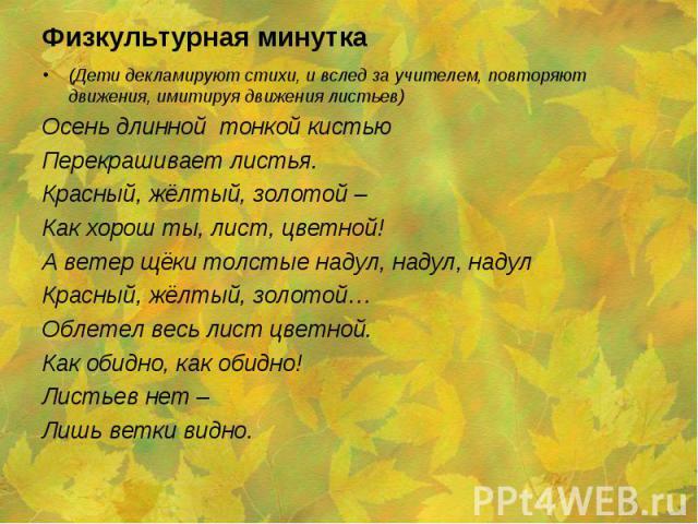 (Дети декламируют стихи, и вслед за учителем, повторяют движения, имитируя движения листьев) (Дети декламируют стихи, и вслед за учителем, повторяют движения, имитируя движения листьев) Осень длинной тонкой кистью Перекрашивает листья. Красный, жёлт…