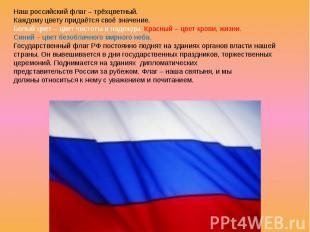 Наш российский флаг – трёхцветный. Каждому цвету придаётся своё значение. Белый
