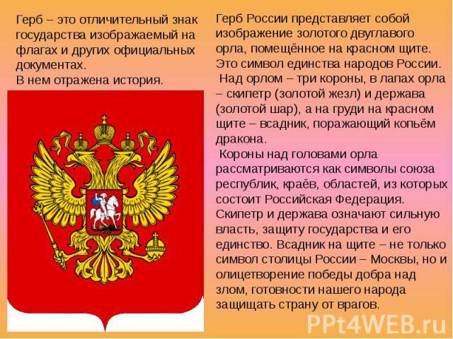 Герб – это отличительный знак государства изображаемый на флагах и других официальных документах. В нем отражена история. Герб России представляет собой изображение золотого двуглавого орла, помещённое на красном щите. Это символ единства народов Ро…
