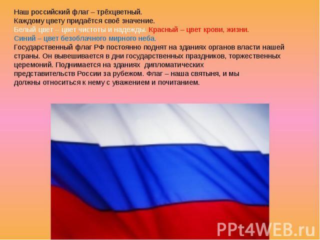 Наш российский флаг – трёхцветный. Каждому цвету придаётся своё значение. Белый цвет – цвет чистоты и надежды. Красный – цвет крови, жизни. Синий – цвет безоблачного мирного неба. Государственный флаг РФ постоянно поднят на зданиях органов власти на…