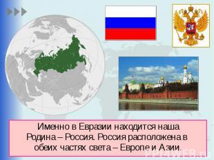 Именно в Евразии находится наша Родина – Россия. Россия расположена в обеих част