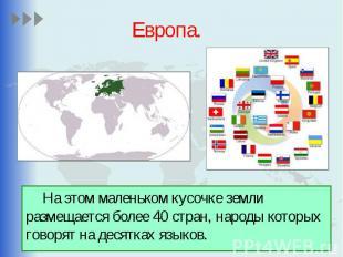 Европа. На этом маленьком кусочке земли размещается более 40 стран, народы котор