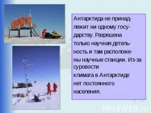 Антарктида не принад- лежит ни одному госу- дарству. Разрешена только научная де