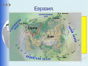 Евразия. Это самый большой материк на Земле. Евразия так велика, что её делят на