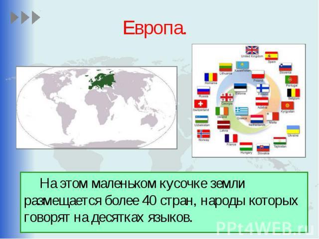 Европа. На этом маленьком кусочке земли размещается более 40 стран, народы которых говорят на десятках языков.