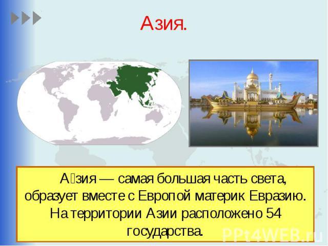 Азия. А зия — самая большая часть света, образует вместе с Европой материк Евразию. На территории Азии расположено 54 государства.