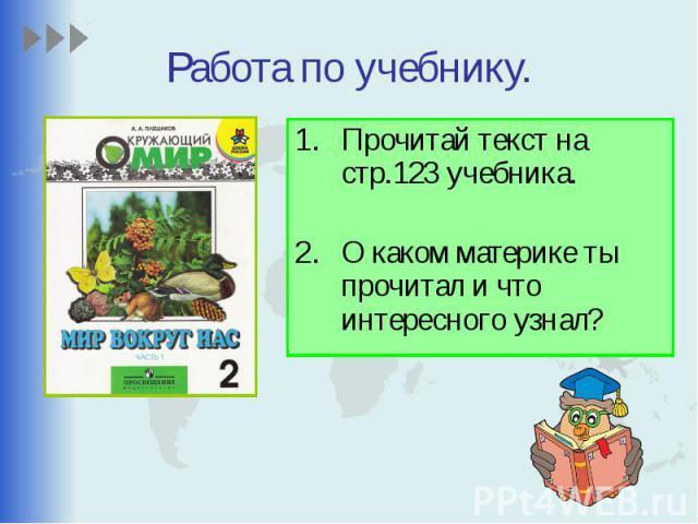 Работа по учебнику. Прочитай текст на стр.123 учебника. О каком материке ты прочитал и что интересного узнал?