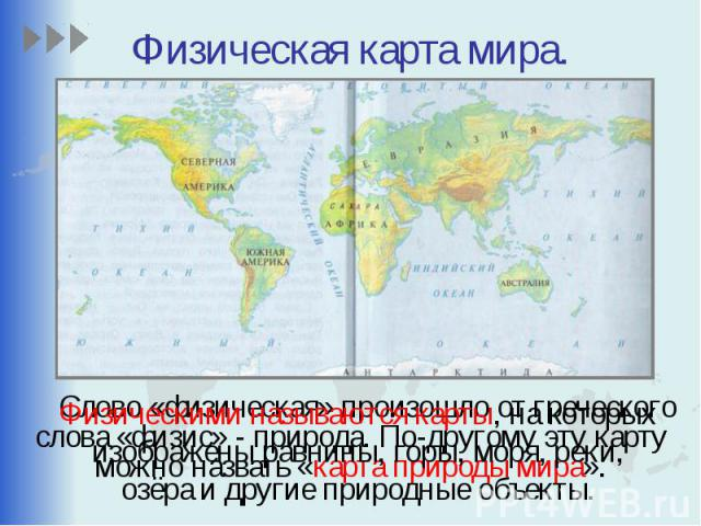 Физическая карта мира. Слово «физическая» произошло от греческого слова «физис» - природа. По-другому эту карту можно назвать «карта природы мира».
