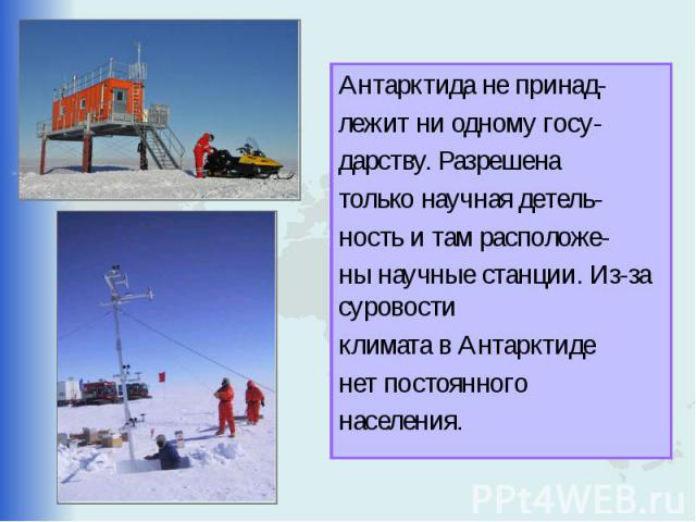 Антарктида не принад- лежит ни одному госу- дарству. Разрешена только научная детель- ность и там расположе- ны научные станции. Из-за суровости климата в Антарктиде нет постоянного населения.