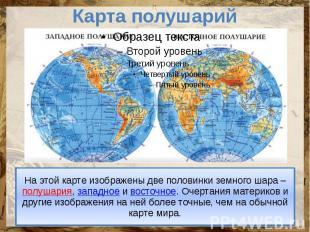 Карта полушарий На этой карте изображены две половинки земного шара – полушария,