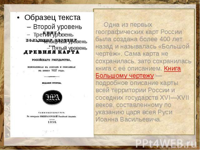 Одна из первых географических карт России была создана более 400 лет назад и называлась «Большой чертёж». Сама карта не сохранилась, зато сохранилась книга с её описанием. Книга Большому чертежу — подробное описание карты всей территории России и со…