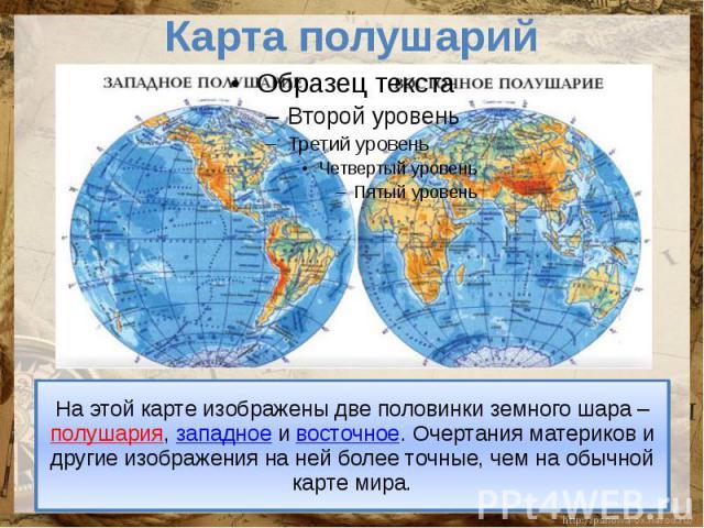 Карта полушарий На этой карте изображены две половинки земного шара – полушария, западное и восточное. Очертания материков и другие изображения на ней более точные, чем на обычной карте мира.