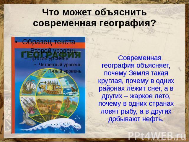Что может объяснить современная география? Современная география объясняет, почему Земля такая круглая, почему в одних районах лежит снег, а в других – жаркое лето, почему в одних странах ловят рыбу, а в других добывают нефть.