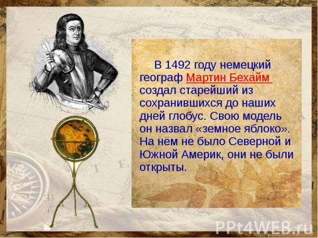 В 1492 году немецкий географ Мартин Бехайм создал старейший из сохранившихся до наших дней глобус. Свою модель он назвал «земное яблоко». На нём не было Северной и Южной Америк, они не были открыты.
