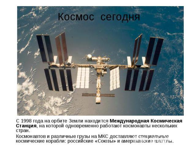 С 1998 года на орбите Земли находится Международная Космическая Станция, на которой одновременно работают космонавты нескольких стран. С 1998 года на орбите Земли находится Международная Космическая Станция, на которой одновременно работают космонав…