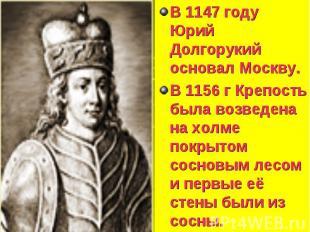 В 1147 году Юрий Долгорукий основал Москву. В 1147 году Юрий Долгорукий основал