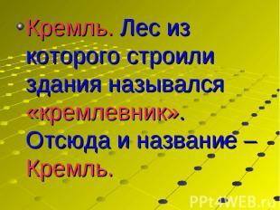 Кремль. Лес из которого строили здания назывался «кремлевник». Отсюда и название