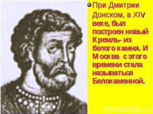 При Дмитрии Донском, в XIv веке, был построен новый Кремль- из белого камня. И М
