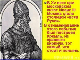 В Xv веке при московском князе Иване III Москва стала столицей «всея Руси». В Xv