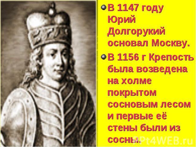 В 1147 году Юрий Долгорукий основал Москву. В 1147 году Юрий Долгорукий основал Москву. В 1156 г Крепость была возведена на холме покрытом сосновым лесом и первые её стены были из сосны.