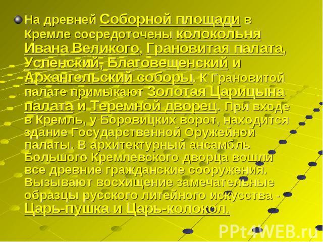 На древней Соборной площади в Кремле сосредоточены колокольня Ивана Великого, Грановитая палата, Успенский, Благовещенский и Архангельский соборы. К Грановитой палате примыкают Золотая Царицына палата и Теремной дворец. При входе в Кремль, у Боровиц…
