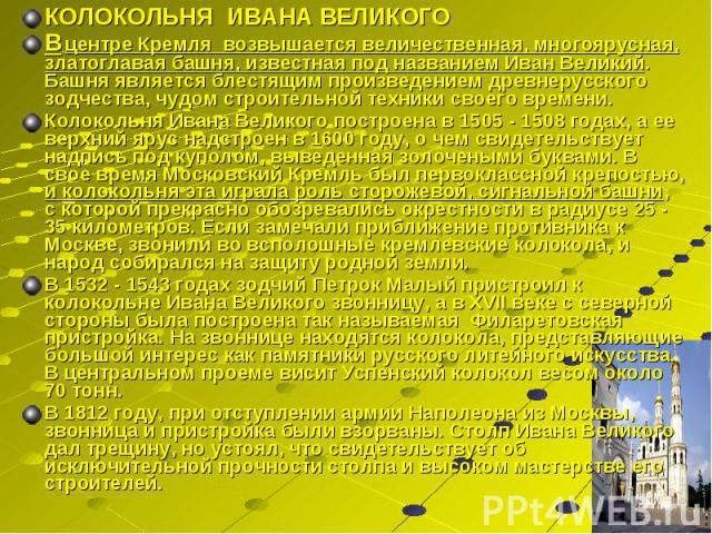 КОЛОКОЛЬНЯ ИВАНА ВЕЛИКОГО КОЛОКОЛЬНЯ ИВАНА ВЕЛИКОГО В центре Кремля возвышается величественная, многоярусная, златоглавая башня, известная под названием Иван Великий. Башня является блестящим произведением древнерусского зодчества, чудом строительно…