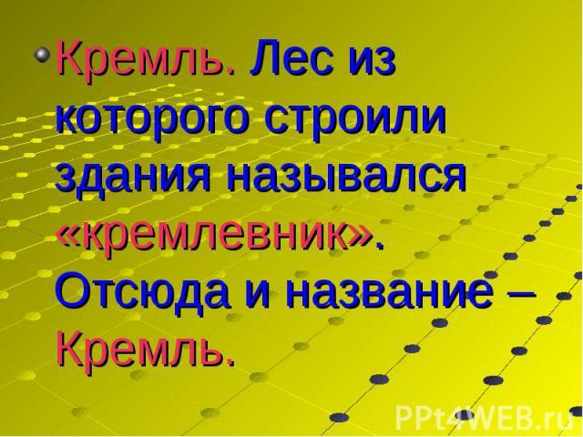 Кремль. Лес из которого строили здания назывался «кремлевник». Отсюда и название – Кремль. Кремль. Лес из которого строили здания назывался «кремлевник». Отсюда и название – Кремль.