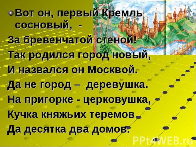 Вот он, первый Кремль сосновый, - Вот он, первый Кремль сосновый, - За бревенчатой стеной! Так родился город новый, И назвался он Москвой. Да не город – деревушка. На пригорке - церковушка, Кучка княжьих теремов Да десятка два домов.
