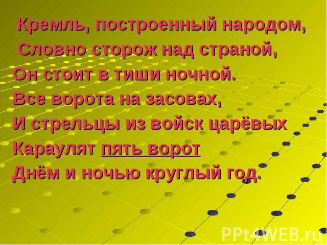 Кремль, построенный народом, Кремль, построенный народом, Словно сторож над страной, Он стоит в тиши ночной. Все ворота на засовах, И стрельцы из войск царёвых Караулят пять ворот Днём и ночью круглый год.