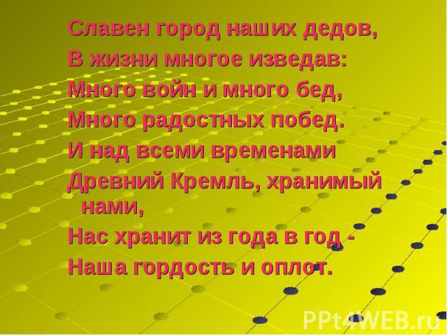 Славен город наших дедов, Славен город наших дедов, В жизни многое изведав: Много войн и много бед, Много радостных побед. И над всеми временами Древний Кремль, хранимый нами, Нас хранит из года в год - Наша гордость и оплот.