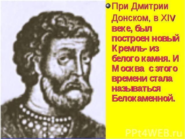 При Дмитрии Донском, в XIv веке, был построен новый Кремль- из белого камня. И Москва с этого времени стала называться Белокаменной. При Дмитрии Донском, в XIv веке, был построен новый Кремль- из белого камня. И Москва с этого времени стала называть…